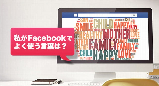 「私がFacebook上で、よく使う言葉は?」あなたが Facebook 上でよく使う言葉はなんでしょう?